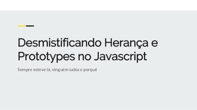Desmistificando Herança e Prototypes no Javascript Sempre esteve lá, ninguém sabia o porquê