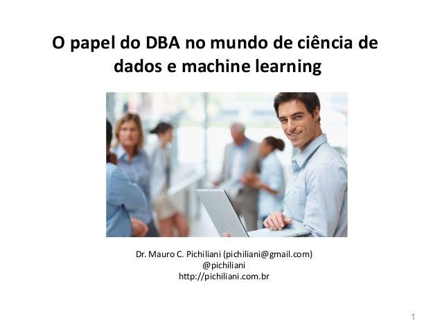 1 O papel do DBA no mundo de ciência de dados e machine learning Dr. Mauro C. Pichiliani (pichiliani@gmail.com) @pichilian...