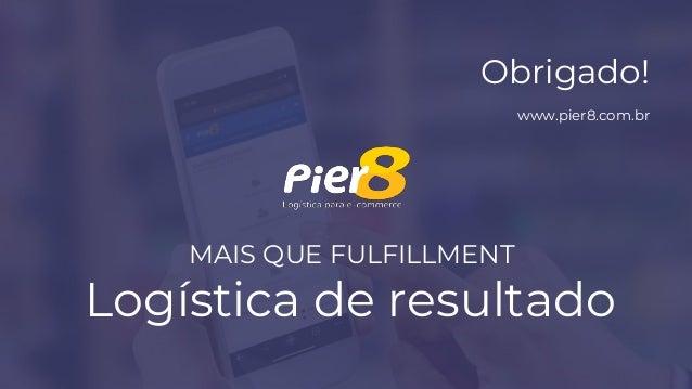 MAIS QUE FULFILLMENT Logística de resultado Obrigado! www.pier8.com.br
