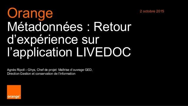 1 Diffusion libre Orange Métadonnées : Retour d'expérience sur l'application LIVEDOC Agnès Ripoll – Ghys, Chef de projet M...