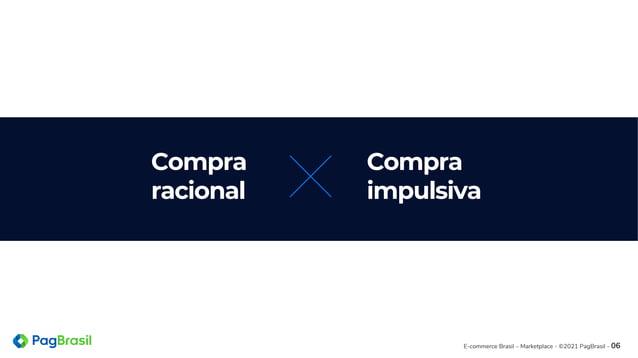 E-commerce Brasil – Marketplace - ©2021 PagBrasil - 06 Compra racional Compra impulsiva