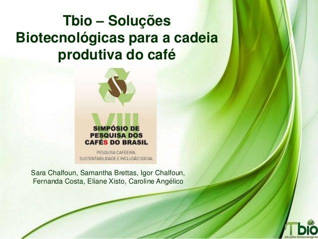 Tbio – Soluções Biotecnológicas para a cadeia produtiva do café  Sara Chalfoun, Samantha Brettas, Igor Chalfoun, Fernanda ...