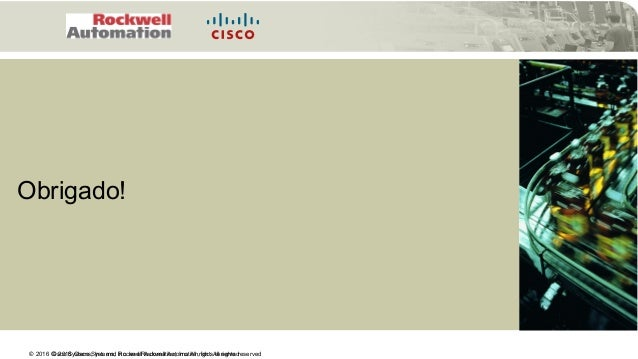 © 2016 Cisco Systems, Inc. and Rockwell Automation, Inc. All rights reserved© 2016 Cisco Systems, Inc. and Rockwell Automa...