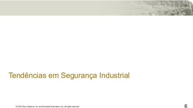 © 2016 Cisco Systems, Inc. and Rockwell Automation, Inc. All rights reserved Tendências em Segurança Industrial 6