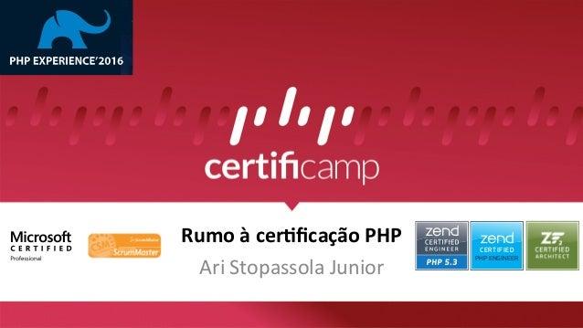 Rumo  à  cer*ficação  PHP   Ari  Stopassola  Junior   CERTIFIED PHP ENGINEER