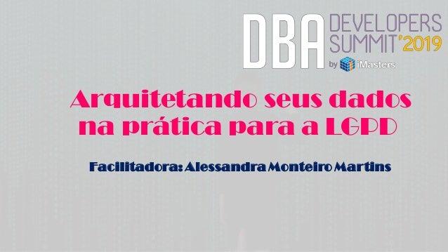 Arquitetando seus dados na prática para a LGPD Facilitadora: Alessandra Monteiro Martins