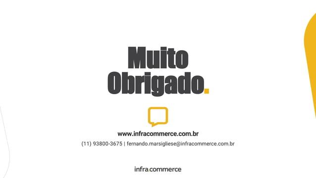 Muito Obrigado. www.infracommerce.com.br (11) 93800-3675   fernando.marsigliese@infracommerce.com.br