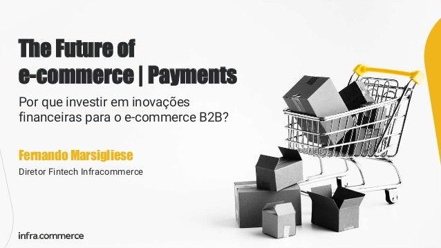 The Future of e-commerce   Payments Por que investir em inovações financeiras para o e-commerce B2B? Fernando Marsigliese ...