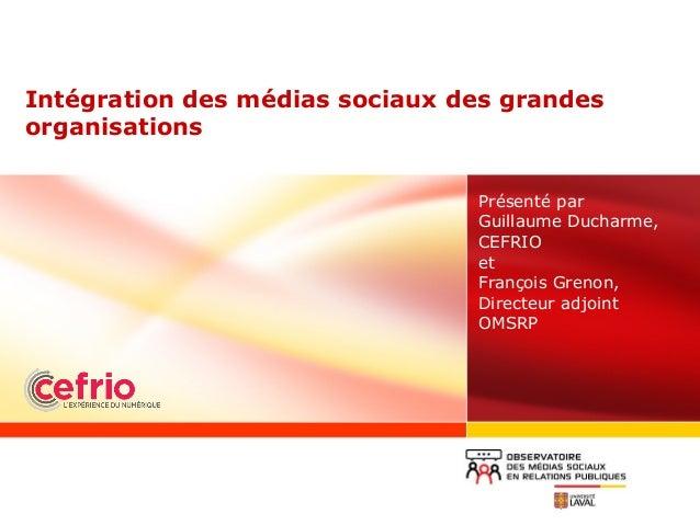 Intégration des médias sociaux des grandes organisations Présenté par Guillaume Ducharme, CEFRIO et François Grenon, Direc...