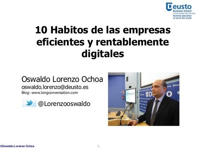 10 Habitos de las empresas eficientes y rentablemente digitales Oswaldo Lorenzo Ochoa oswaldo.lorenzo@deusto.es Blog: www....