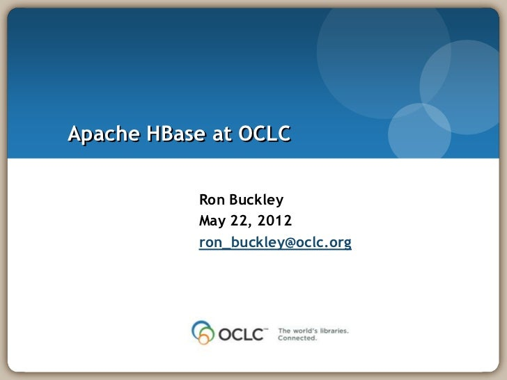 Apache HBase at OCLC           Ron Buckley           May 22, 2012           ron_buckley@oclc.org