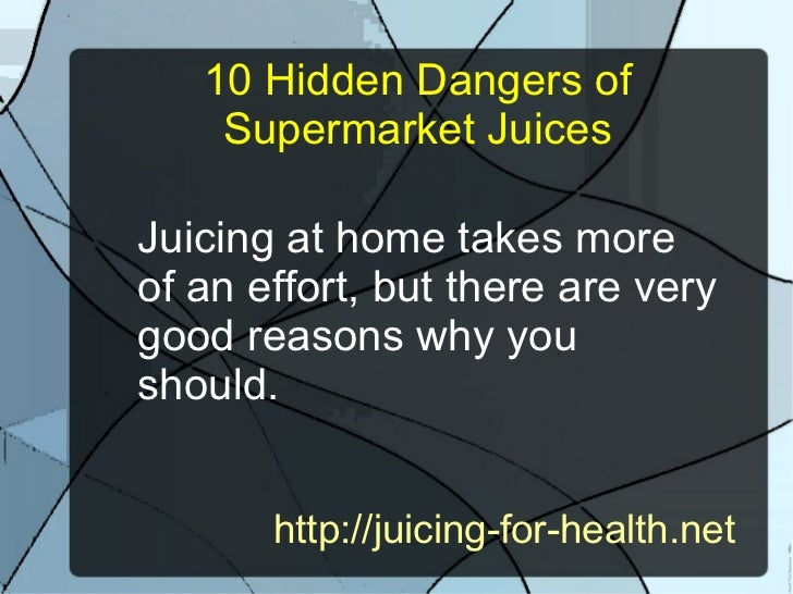 10 Hidden Dangers of    Supermarket JuicesJuicing at home takes moreof an effort, but there are verygood reasons why yoush...