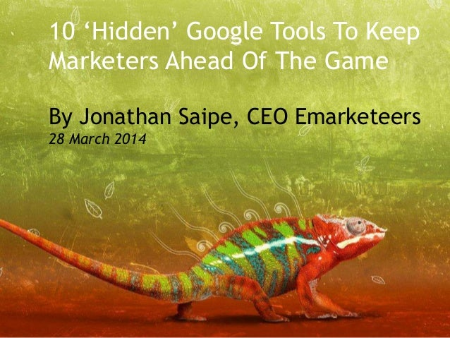 © Emarketeers 2014 10 'Hidden' Google Tools To Keep Marketers Ahead Of The Game By Jonathan Saipe, CEO Emarketeers 28 Marc...