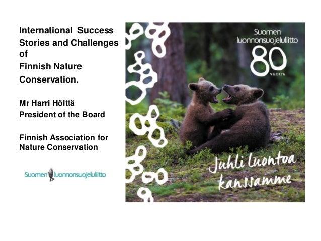International Success Stories and Challenges of Finnish Nature Conservation. Mr Harri Hölttä President of the Board Finnis...
