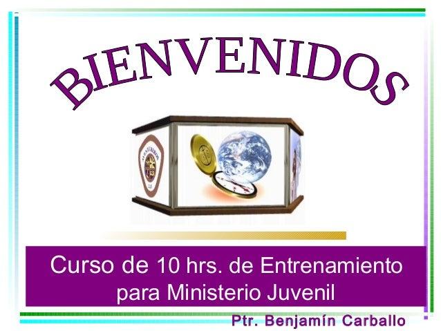 Curso de 10 hrs. de Entrenamiento      para Ministerio Juvenil                  Ptr. Benjamín Carballo