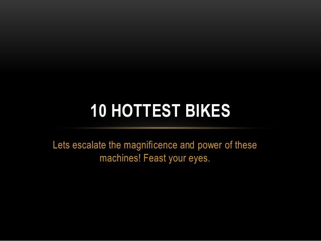 10 HOTTEST BIKES Lets escalate the magnificence and power of these machines! Feast your eyes.