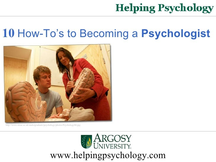 www.helpingpsychology.com 10   How-To's to Becoming a  Psychologist http://www.smuc.ac.uk/undergraduate/psychology/photos/...