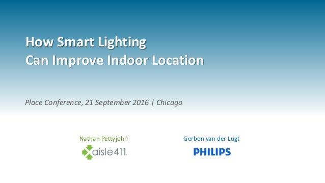 How Smart Lighting Can Improve Indoor Location Nathan Pettyjohn Gerben van der Lugt Place Conference, 21 September 2016 | ...
