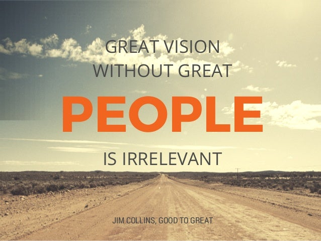 PEOPLE GREAT VISION WITHOUT GREAT JIM COLLINS, GOOD TO GREAT IS IRRELEVANT