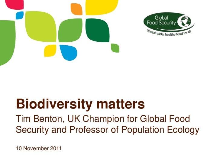 Biodiversity mattersTim Benton, UK Champion for Global FoodSecurity and Professor of Population Ecology10 November 2011