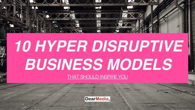 10 HYPER DISRUPTIVE BUSINESS MODELS THAT SHOULD INSPIRE YOU