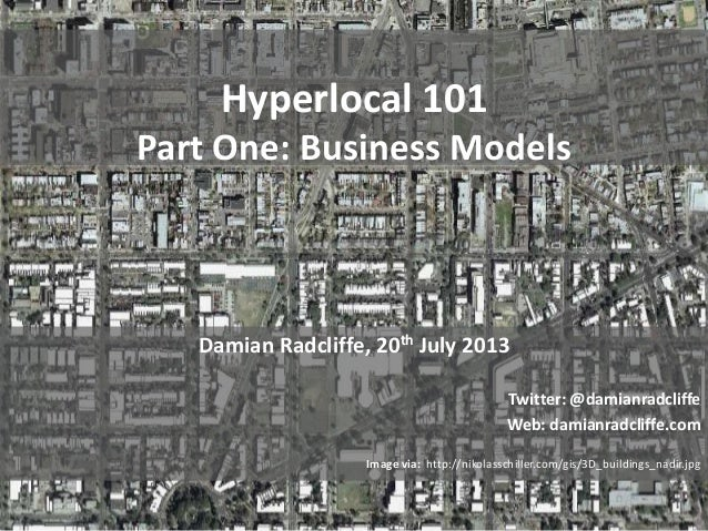 Hyperlocal 101 Part One: Business Models Damian Radcliffe, 20th July 2013 Twitter: @damianradcliffe Web: damianradcliffe.c...