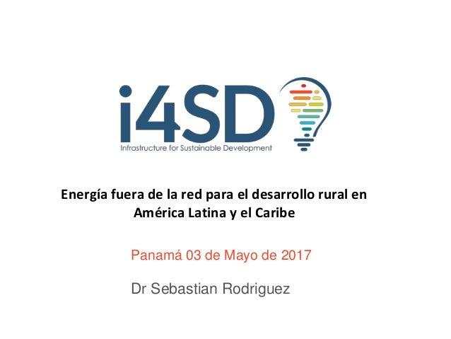 Panamá 03 de Mayo de 2017 Dr Sebastian Rodriguez Energía fuera de la red para el desarrollo rural en América Latina y el C...