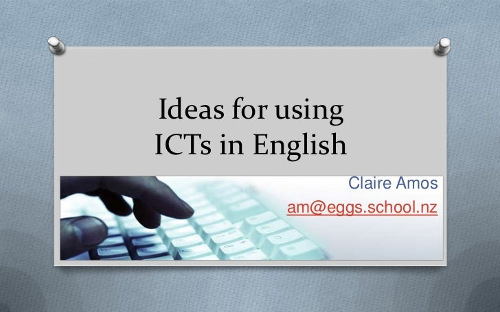 Ideas for usingICTs in English               Claire Amos          am@eggs.school.nz
