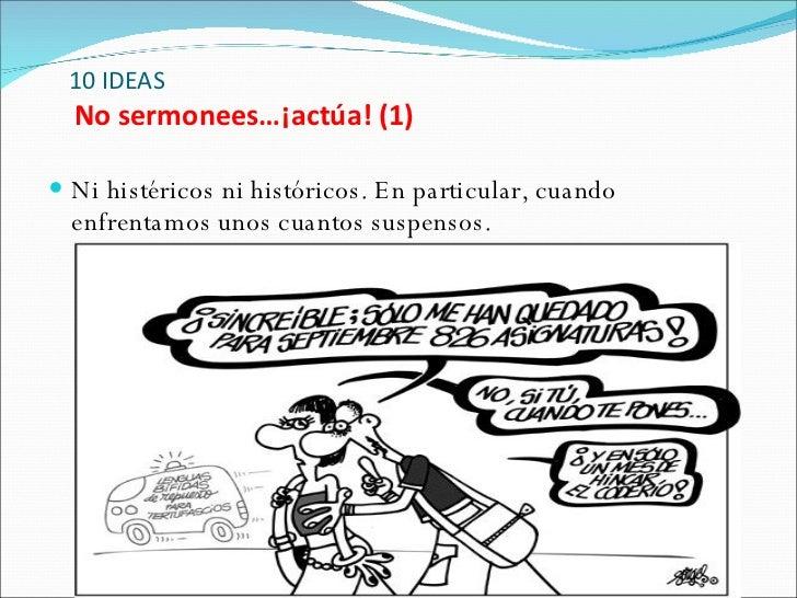 10 IDEAS   No sermonees…¡actúa! (1) <ul><li>Ni histéricos ni históricos. En particular, cuando enfrentamos unos cuantos su...