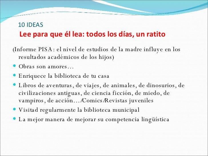 10 IDEAS   Lee para que él lea: todos los días, un ratito <ul><li>(Informe PISA: el nivel de estudios de la madre influye ...
