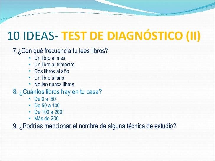 10 IDEAS-  TEST DE DIAGNÓSTICO (II) <ul><li>7.¿Con qué frecuencia tú lees libros? </li></ul><ul><ul><ul><li>Un libro al me...