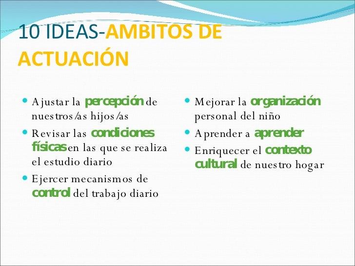 10 IDEAS- AMBITOS DE ACTUACIÓN <ul><li>Ajustar la  percepción  de nuestros/as hijos/as </li></ul><ul><li>Revisar las  cond...