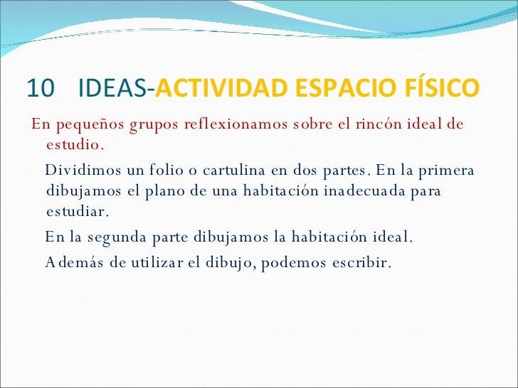 10  IDEAS- ACTIVIDAD ESPACIO FÍSICO <ul><li>En pequeños grupos reflexionamos sobre el rincón ideal de estudio. </li></ul><...
