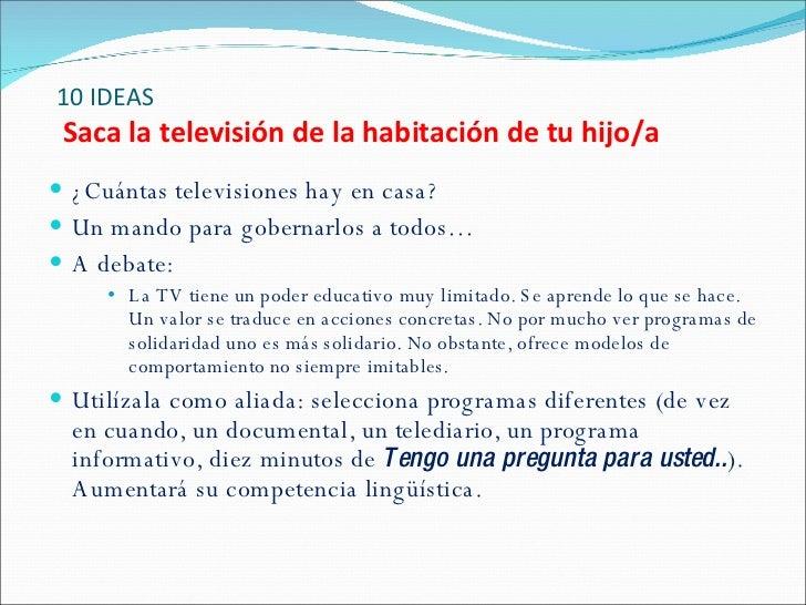 10 IDEAS   Saca la televisión de la habitación de tu hijo/a <ul><li>¿Cuántas televisiones hay en casa? </li></ul><ul><li>U...