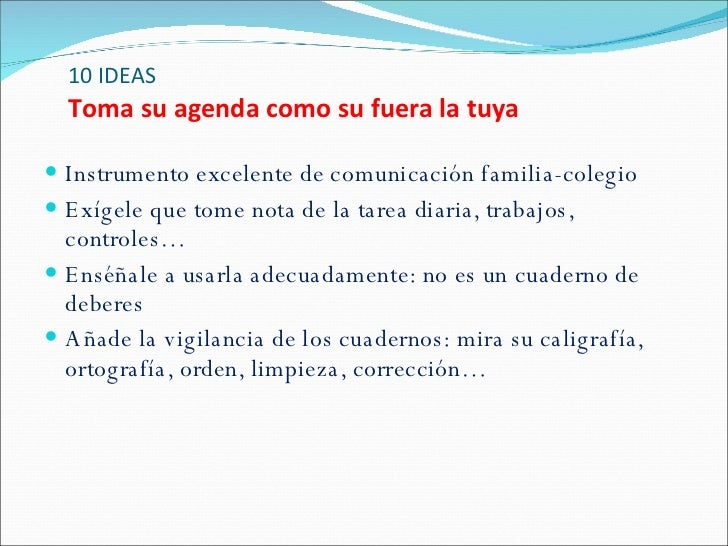 10 IDEAS Toma su agenda como su fuera la tuya <ul><li>Instrumento excelente de comunicación familia-colegio </li></ul><ul>...