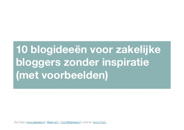Elja Daae | www.eljadaae.nl | @elja1op1 | 1op1@eljadaae.nl | webinar: fw.nu/14y3  10 blogideeën voor zakelijke bloggers zo...