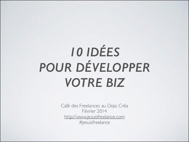 10 IDÉES POUR DÉVELOPPER VOTRE BIZ Café des Freelances au Dojo Créa Février 2014  http://www.jesuisfreelance.com #jesui...