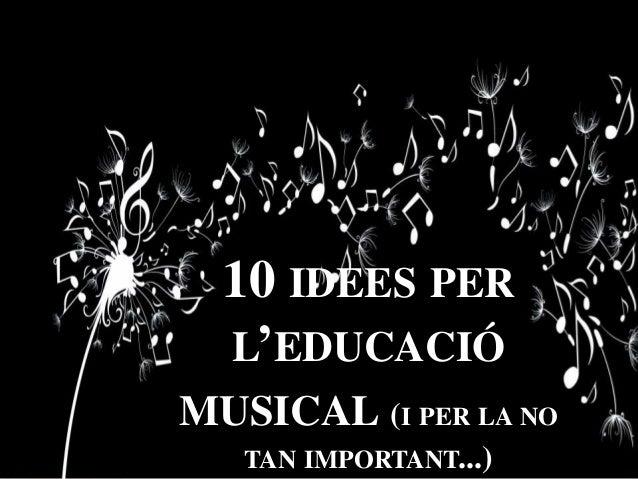 10 IDEES PER L'EDUCACIÓ MUSICAL (I PER LA NO TAN IMPORTANT...)