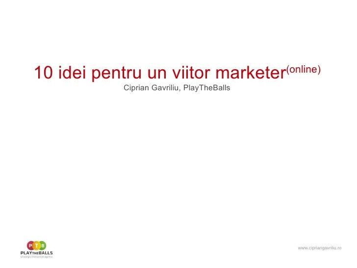 10 idei pentru un viitor marketer (online) Ciprian Gavriliu, PlayTheBalls www.cipriangavriliu.ro