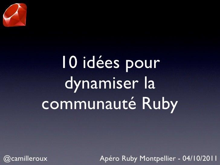 10 idées pour             dynamiser la          communauté Ruby@camilleroux    Apéro Ruby Montpellier - 04/10/2011
