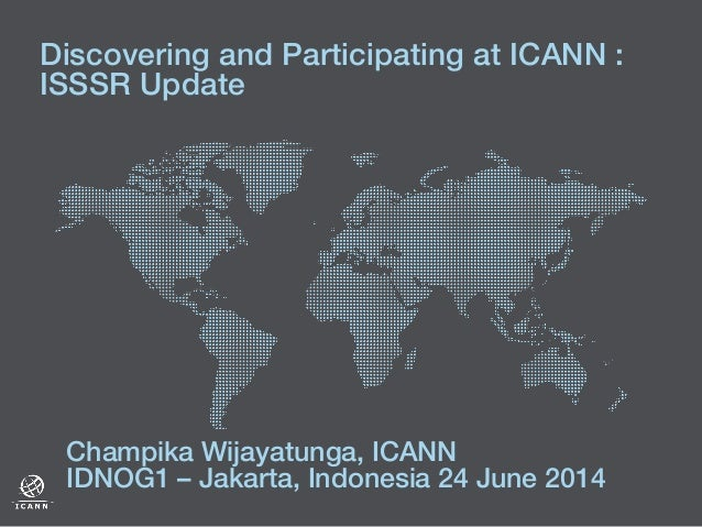 Discovering and Participating at ICANN :! ISSSR Update ! ! Champika Wijayatunga, ICANN! IDNOG1 – Jakarta, Indonesia 24 Jun...