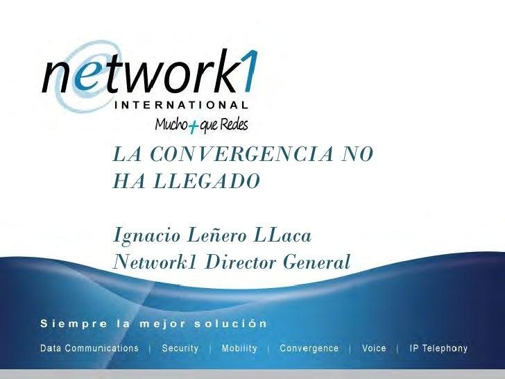 LA CONVERGENCIA NO HA LLEGADO  Ignacio Leñero LLaca Network1 Director General