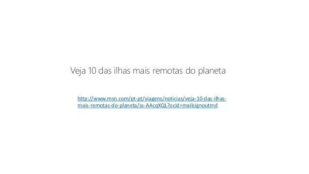 http://www.msn.com/pt-pt/viagens/noticias/veja-10-das-ilhas- mais-remotas-do-planeta/ss-AAcqXQL?ocid=mailsignoutmd Veja 10...