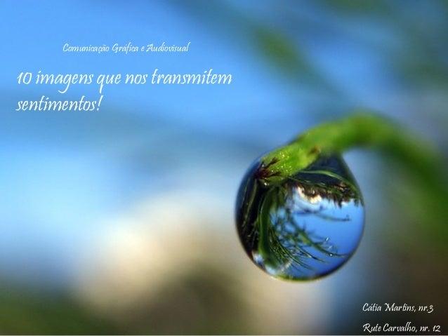10 imagens que nos transmitem sentimentos! Cátia Martins, nr.3 Rute Carvalho, nr. 12 Comunicação Gráfica e Audiovisual