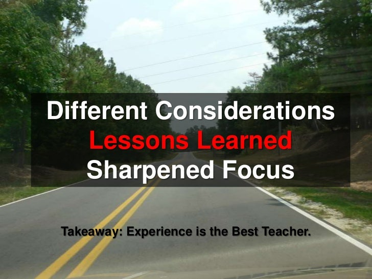 Different Considerations<br />Lessons Learned<br />Sharpened Focus<br />Takeaway: Experience is the Best Teacher.<br />