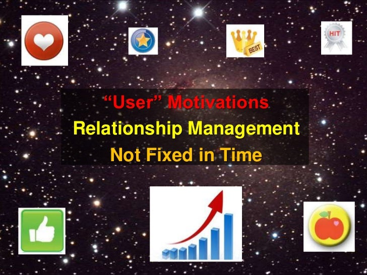 """""""User"""" Motivations<br />Relationship Management<br />Not Fixed in Time<br />"""