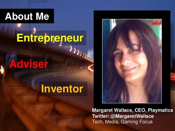 About Me<br />Entrepreneur<br />Adviser<br />Inventor<br />Margaret Wallace, CEO, Playmatics<br />Twitter: @MargaretWallac...