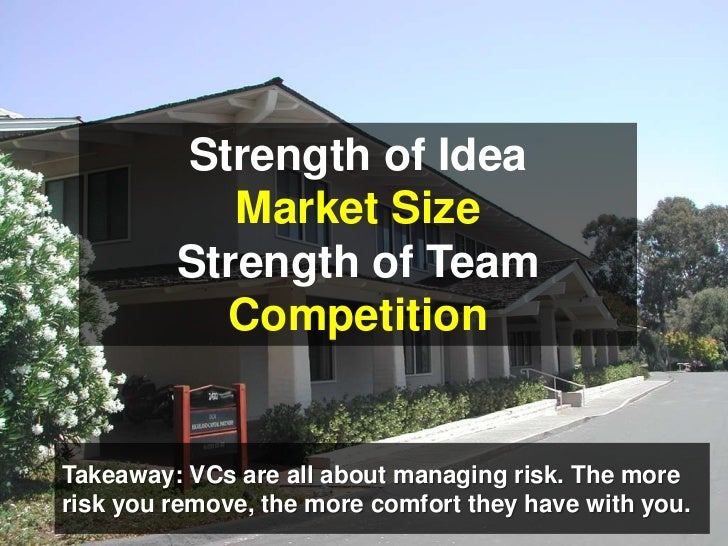 Strength of Idea<br />Market Size<br />Strength of Team<br />Competition<br />Takeaway: VCs are all about managing risk. T...