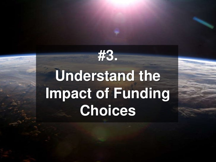 #3. <br />Understand the Impact of Funding Choices<br />