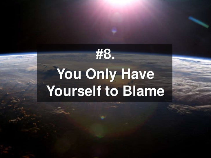#8. <br />You Only Have Yourself to Blame<br />